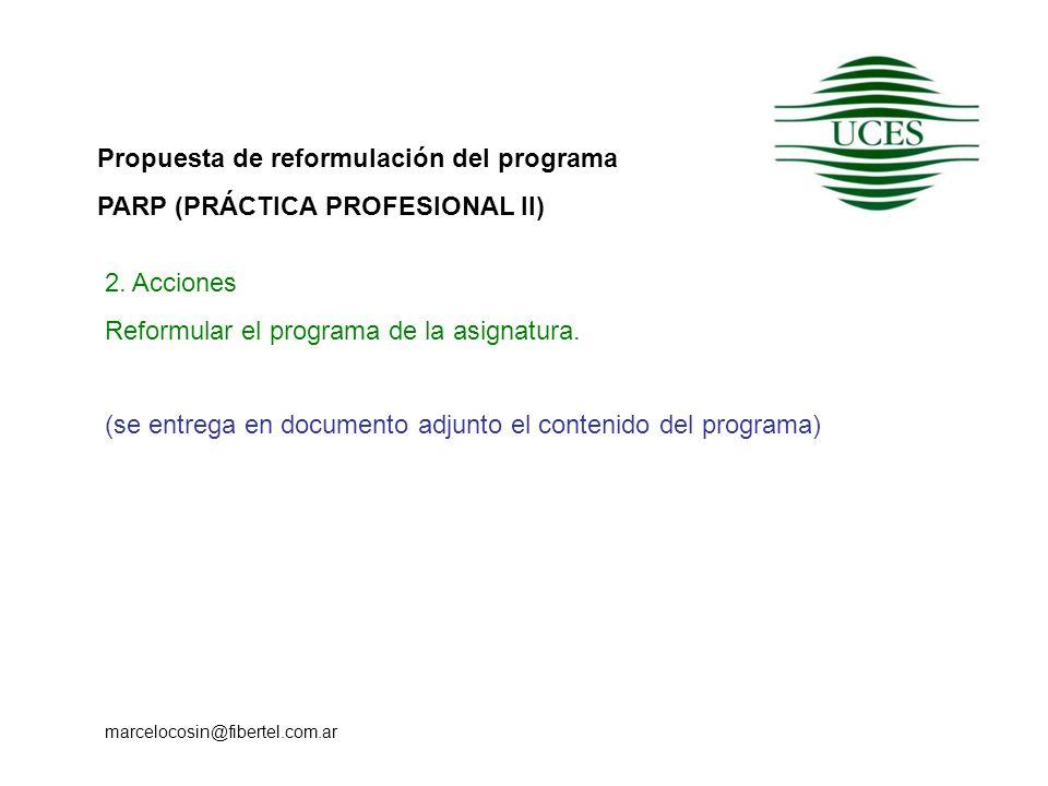 Propuesta de reformulación del programa PARP (PRÁCTICA PROFESIONAL II) marcelocosin@fibertel.com.ar 2. Acciones Reformular el programa de la asignatur