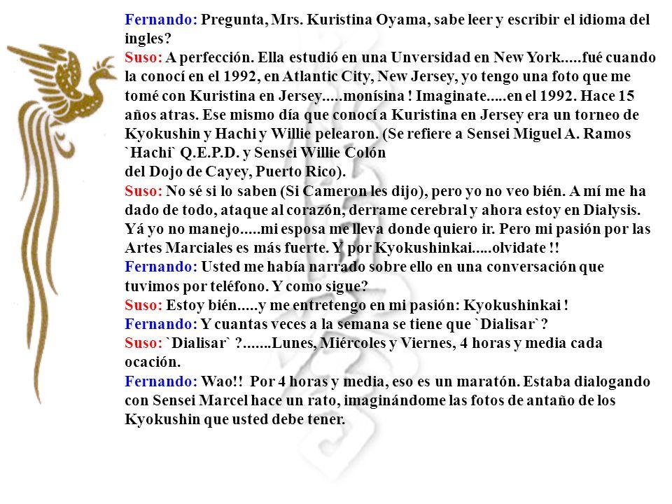 Fernando: Pregunta, Mrs. Kuristina Oyama, sabe leer y escribir el idioma del ingles? Suso: A perfección. Ella estudió en una Unversidad en New York...