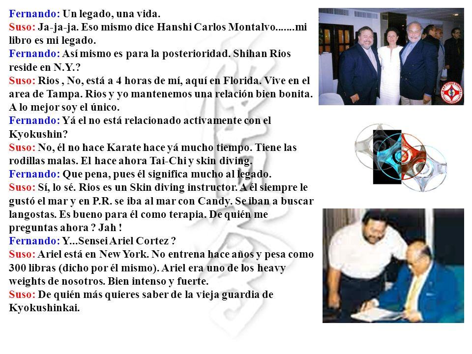 Fernando: Un legado, una vida. Suso: Ja-ja-ja. Eso mismo dice Hanshi Carlos Montalvo.......mi libro es mi legado. Fernando: Así mismo es para la poste