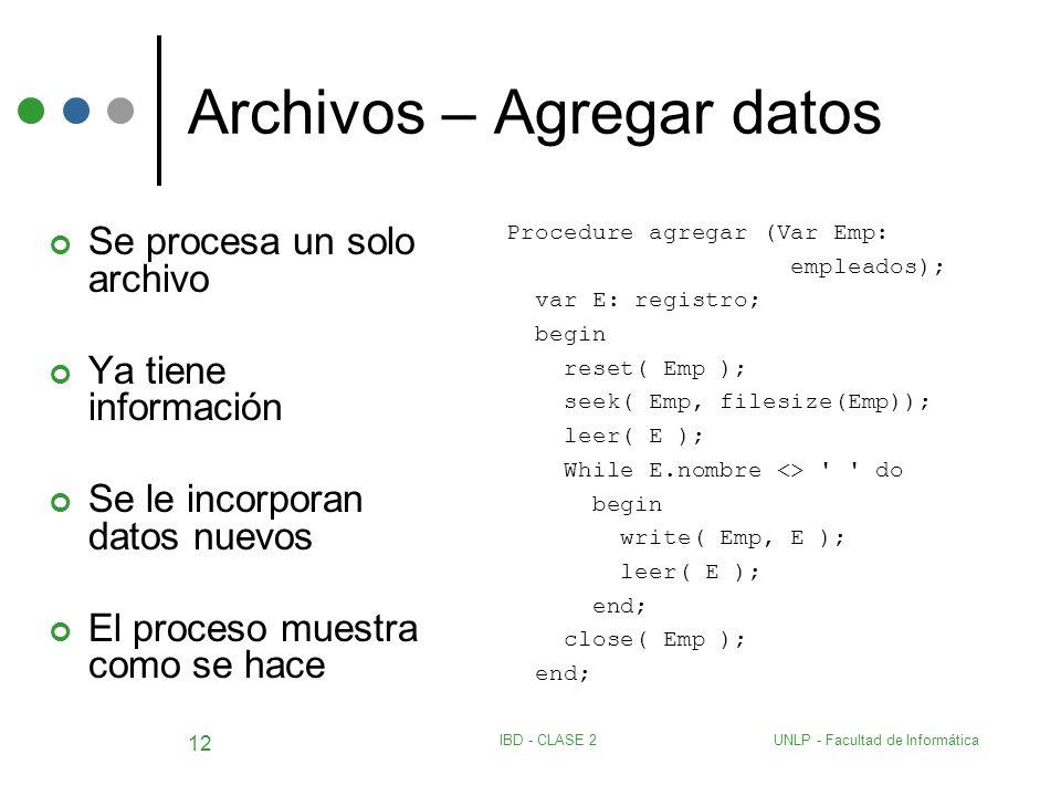 UNLP - Facultad de InformáticaIBD - CLASE 2 12 Archivos – Agregar datos Se procesa un solo archivo Ya tiene información Se le incorporan datos nuevos