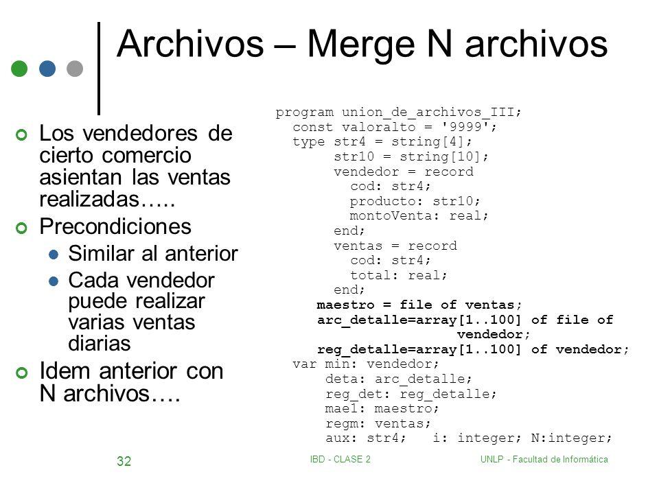UNLP - Facultad de InformáticaIBD - CLASE 2 32 Archivos – Merge N archivos Los vendedores de cierto comercio asientan las ventas realizadas….. Precond