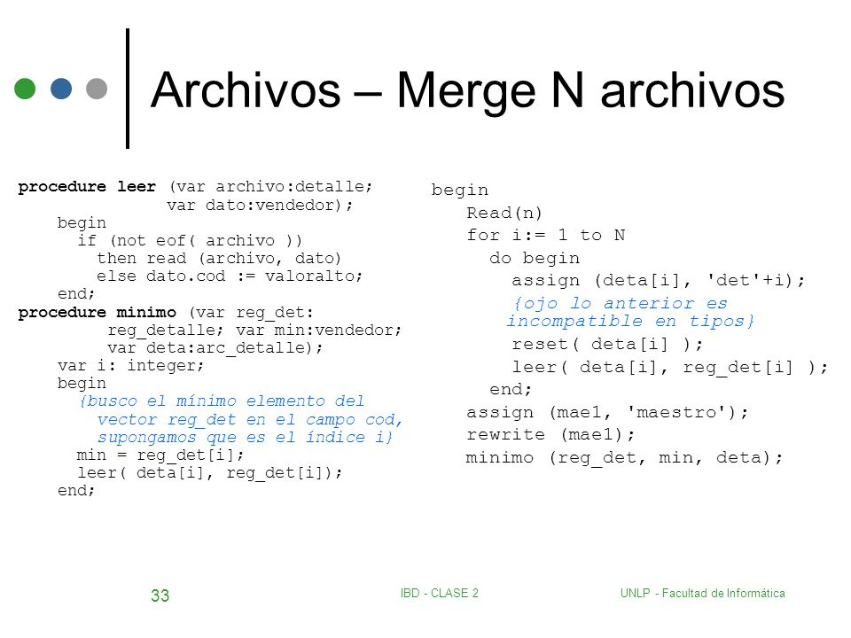 UNLP - Facultad de InformáticaIBD - CLASE 2 33 Archivos – Merge N archivos procedure leer (var archivo:detalle; var dato:vendedor); begin if (not eof(
