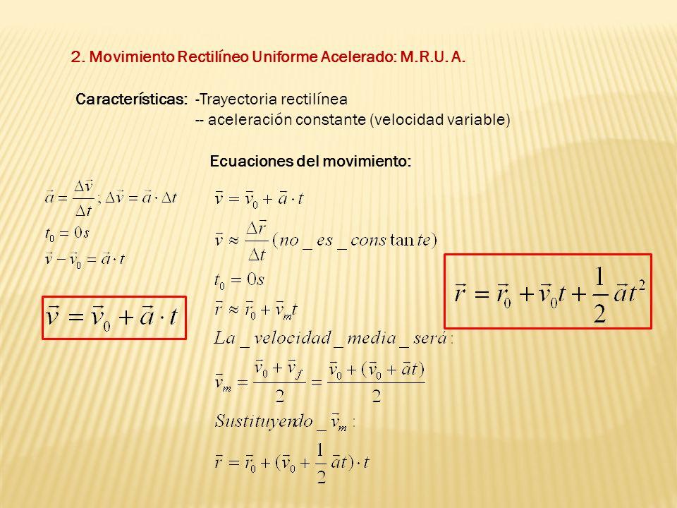 2. Movimiento Rectilíneo Uniforme Acelerado: M.R.U. A. Características:-Trayectoria rectilínea -- aceleración constante (velocidad variable) Ecuacione