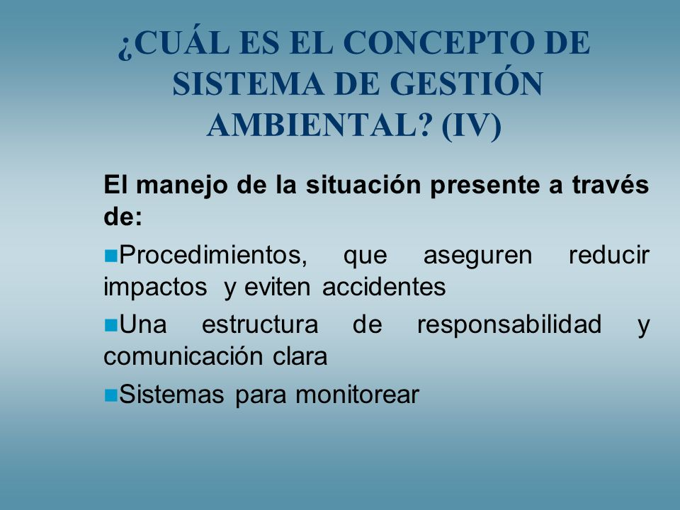 ¿CUÁL ES EL CONCEPTO DE SISTEMA DE GESTIÓN AMBIENTAL? (IV) El manejo de la situación presente a través de: Procedimientos, que aseguren reducir impact