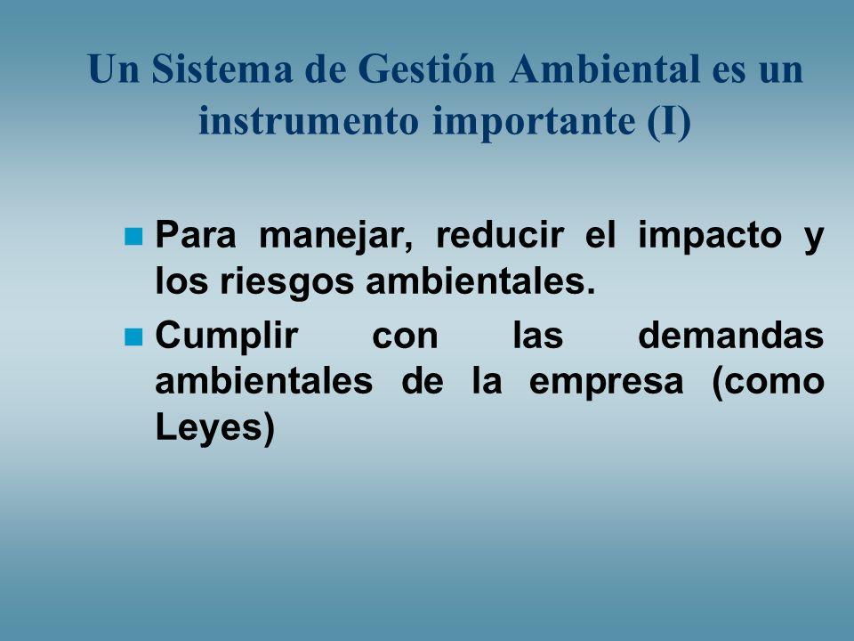 Un Sistema de Gestión Ambiental es un instrumento importante (I) Para manejar, reducir el impacto y los riesgos ambientales. Cumplir con las demandas