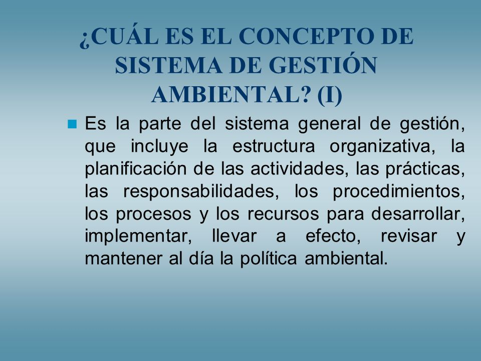 ¿CUÁL ES EL CONCEPTO DE SISTEMA DE GESTIÓN AMBIENTAL? (I) Es la parte del sistema general de gestión, que incluye la estructura organizativa, la plani