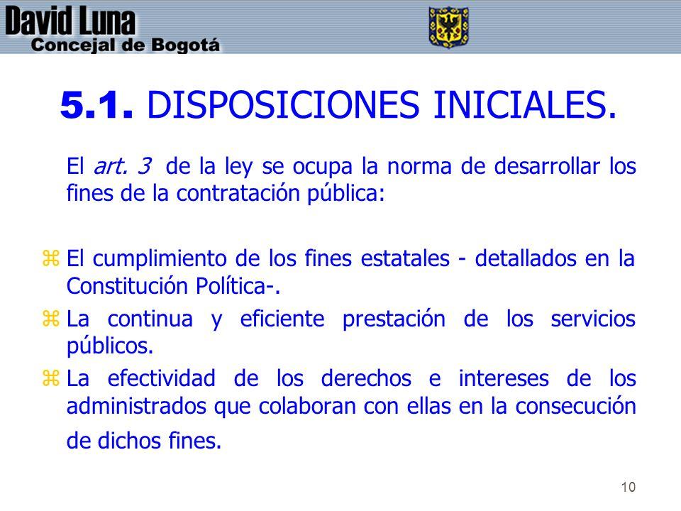 10 5.1. DISPOSICIONES INICIALES. El art. 3 de la ley se ocupa la norma de desarrollar los fines de la contratación pública: zEl cumplimiento de los fi