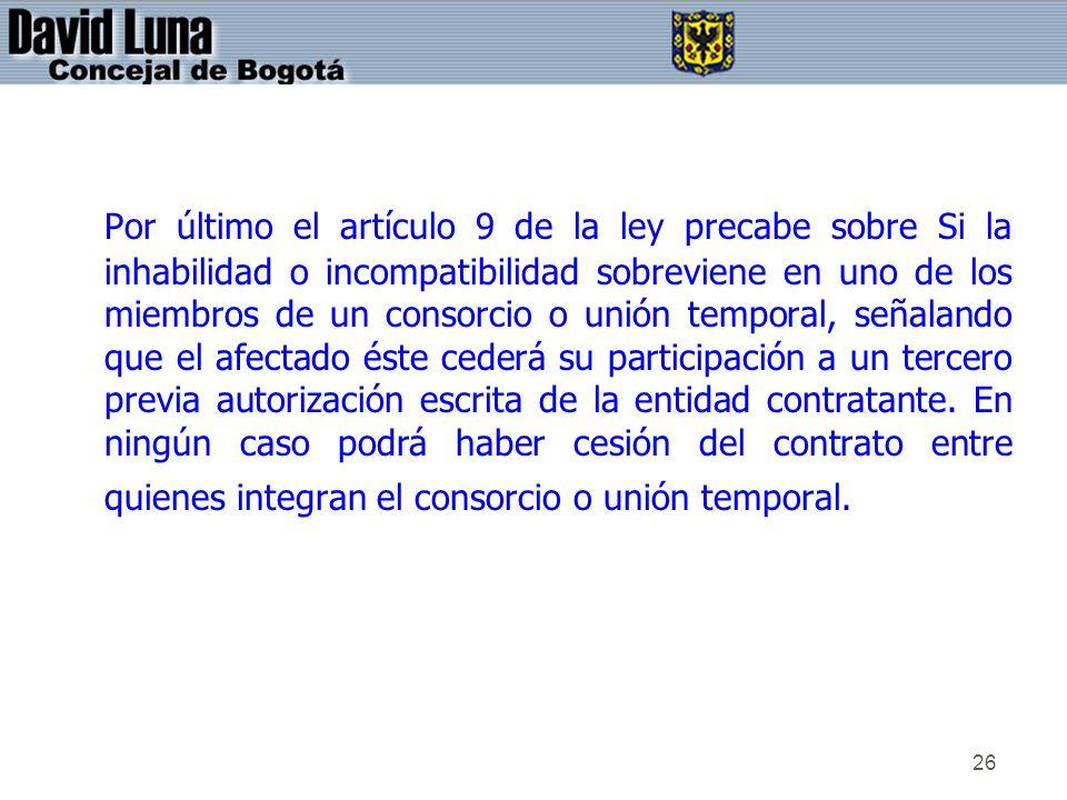 26 Por último el artículo 9 de la ley precabe sobre Si la inhabilidad o incompatibilidad sobreviene en uno de los miembros de un consorcio o unión tem