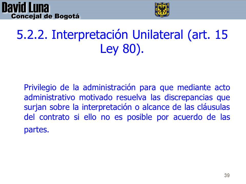 39 5.2.2. Interpretación Unilateral (art. 15 Ley 80). Privilegio de la administración para que mediante acto administrativo motivado resuelva las disc