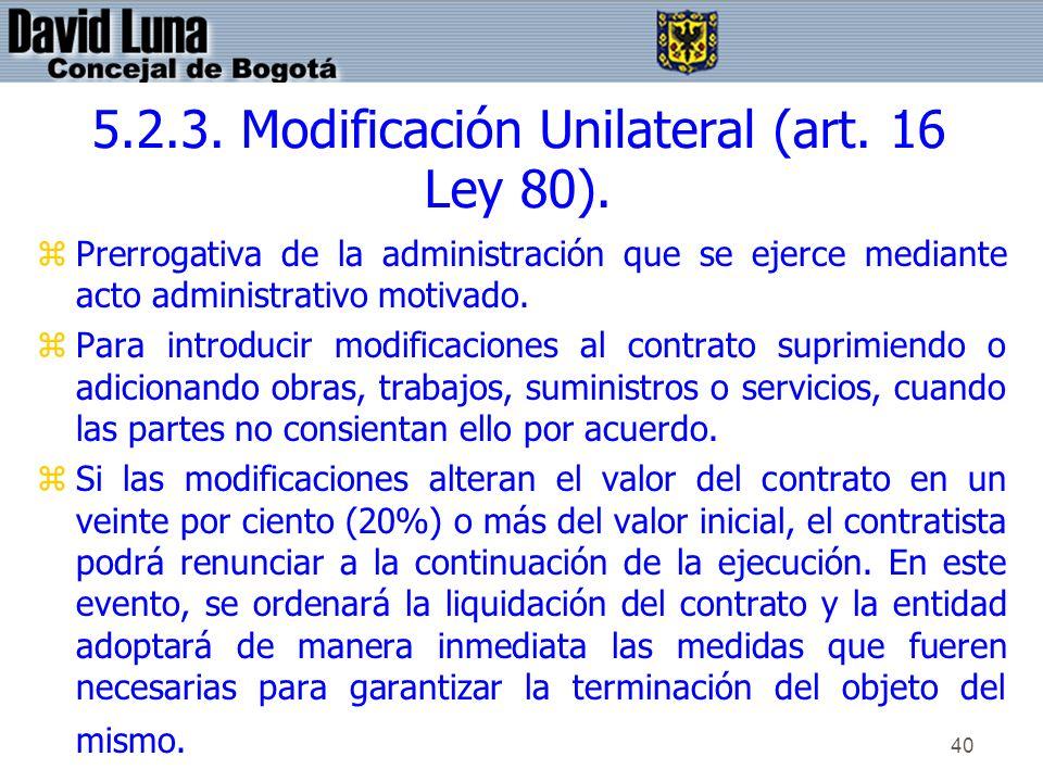40 5.2.3. Modificación Unilateral (art. 16 Ley 80). zPrerrogativa de la administración que se ejerce mediante acto administrativo motivado. zPara intr