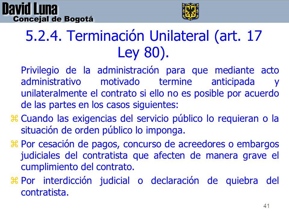 41 5.2.4. Terminación Unilateral (art. 17 Ley 80). Privilegio de la administración para que mediante acto administrativo motivado termine anticipada y