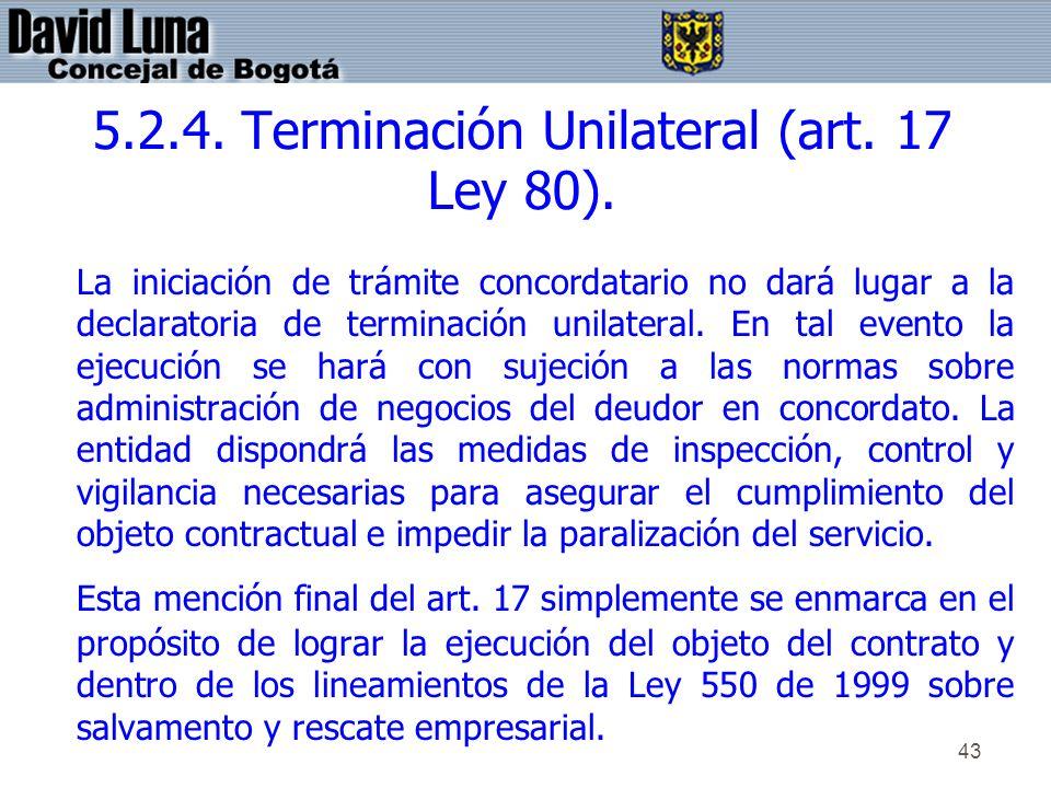 43 5.2.4. Terminación Unilateral (art. 17 Ley 80). La iniciación de trámite concordatario no dará lugar a la declaratoria de terminación unilateral. E