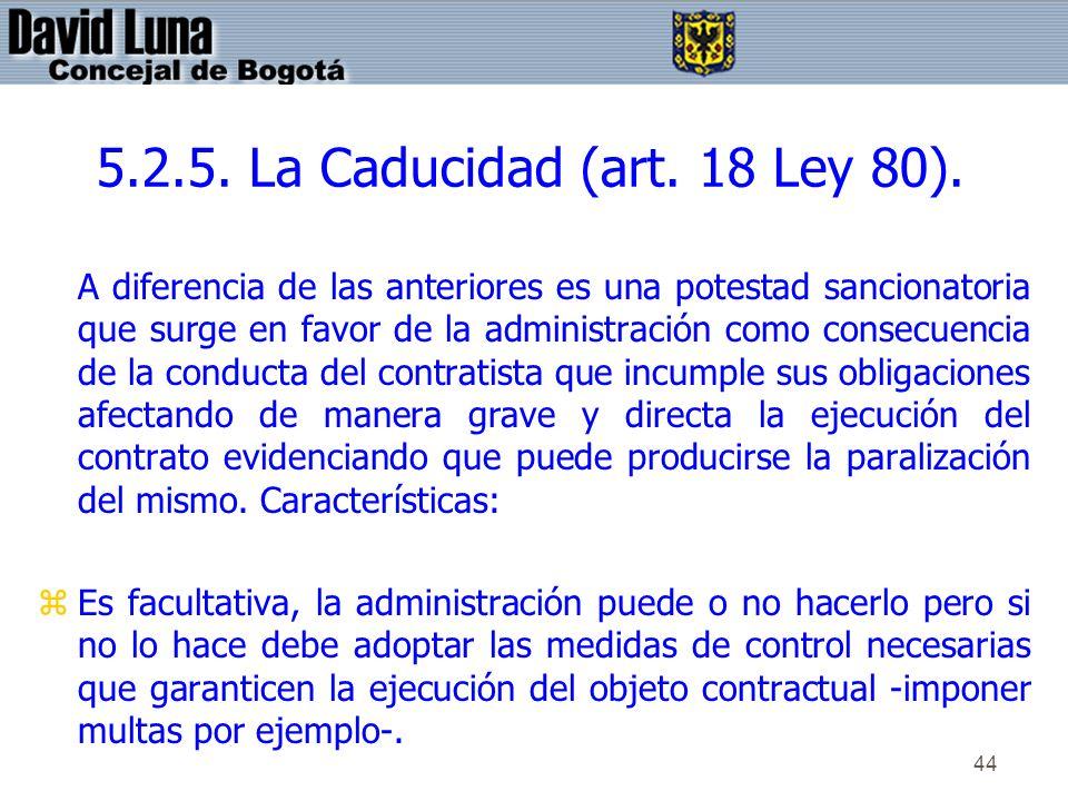 44 5.2.5. La Caducidad (art. 18 Ley 80). A diferencia de las anteriores es una potestad sancionatoria que surge en favor de la administración como con