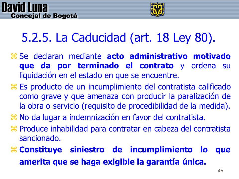 45 5.2.5. La Caducidad (art. 18 Ley 80). zSe declaran mediante acto administrativo motivado que da por terminado el contrato y ordena su liquidación e