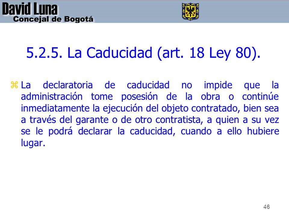 46 5.2.5. La Caducidad (art. 18 Ley 80). zLa declaratoria de caducidad no impide que la administración tome posesión de la obra o continúe inmediatame