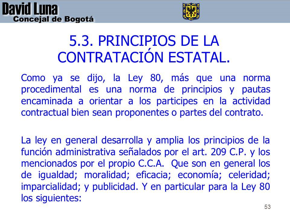 53 5.3. PRINCIPIOS DE LA CONTRATACIÓN ESTATAL. Como ya se dijo, la Ley 80, más que una norma procedimental es una norma de principios y pautas encamin