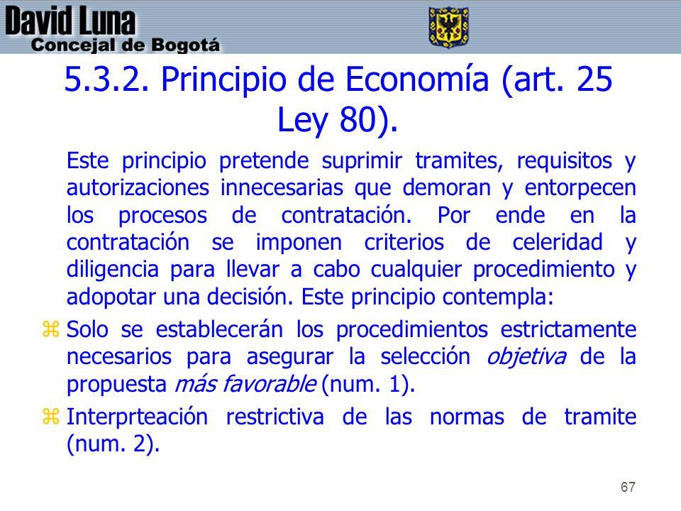 67 5.3.2. Principio de Economía (art. 25 Ley 80). Este principio pretende suprimir tramites, requisitos y autorizaciones innecesarias que demoran y en