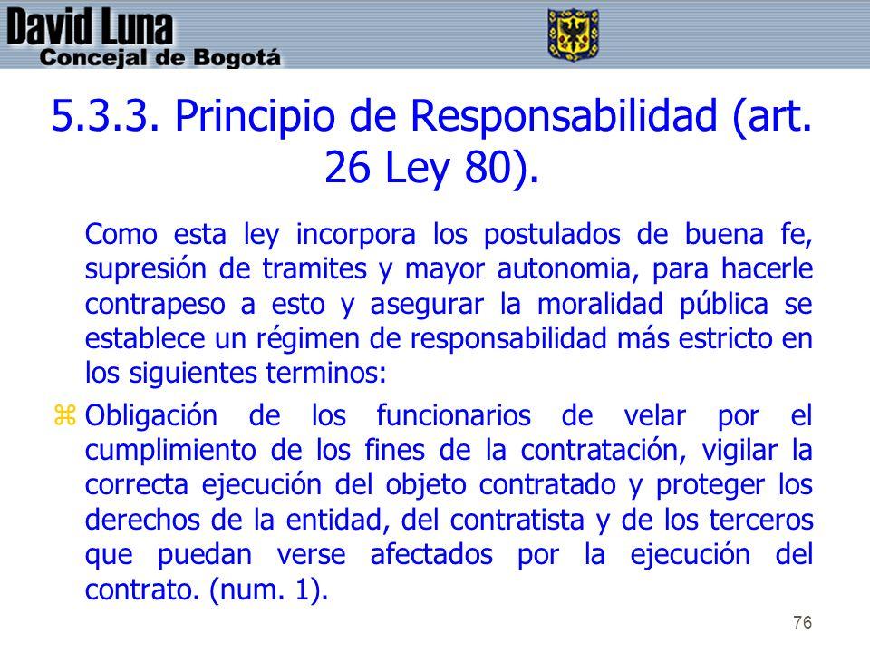 76 5.3.3. Principio de Responsabilidad (art. 26 Ley 80). Como esta ley incorpora los postulados de buena fe, supresión de tramites y mayor autonomia,
