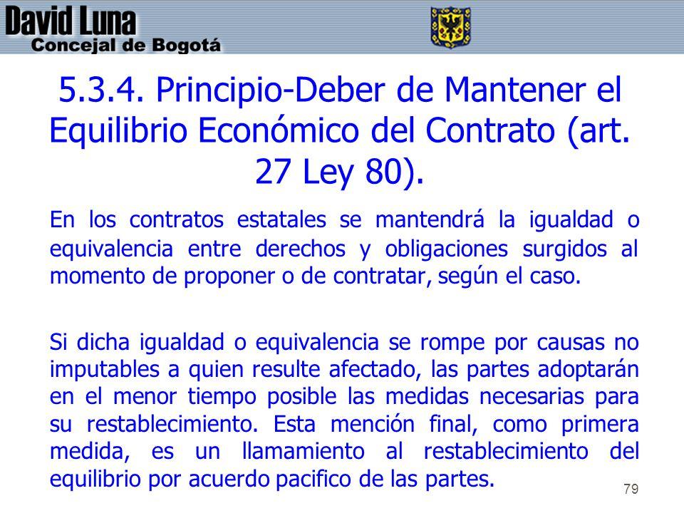 79 5.3.4. Principio-Deber de Mantener el Equilibrio Económico del Contrato (art. 27 Ley 80). En los contratos estatales se mantendrá la igualdad o equ