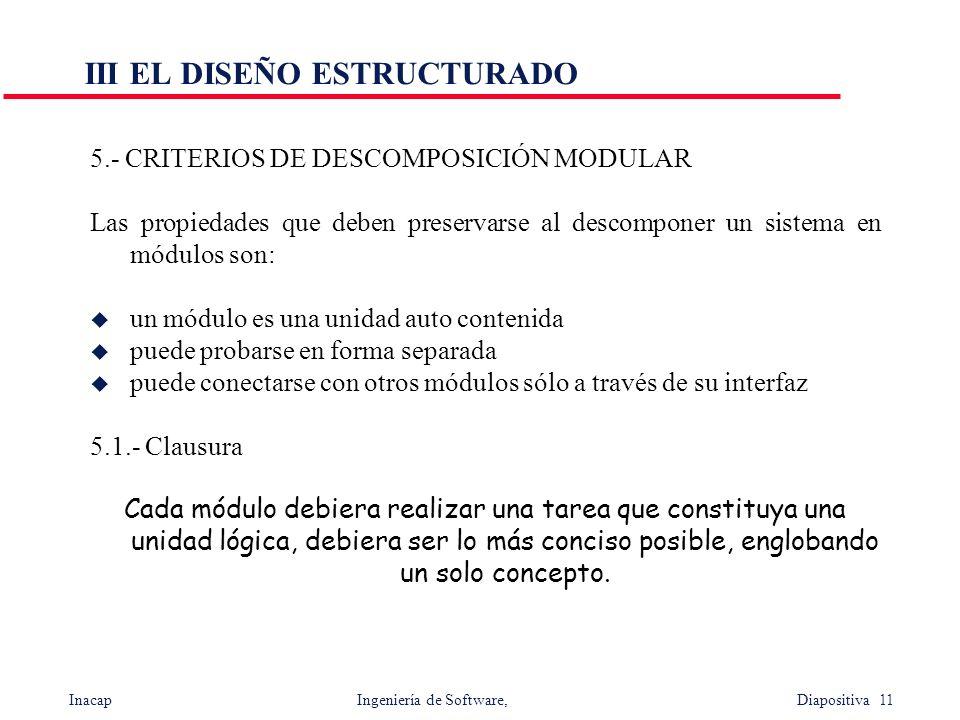 Inacap Ingeniería de Software, Diapositiva 11 III EL DISEÑO ESTRUCTURADO 5.- CRITERIOS DE DESCOMPOSICIÓN MODULAR Las propiedades que deben preservarse