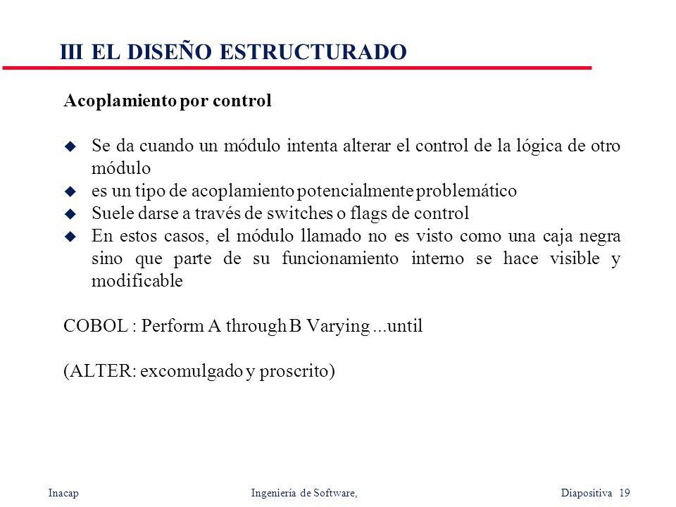 Inacap Ingeniería de Software, Diapositiva 19 III EL DISEÑO ESTRUCTURADO Acoplamiento por control u Se da cuando un módulo intenta alterar el control