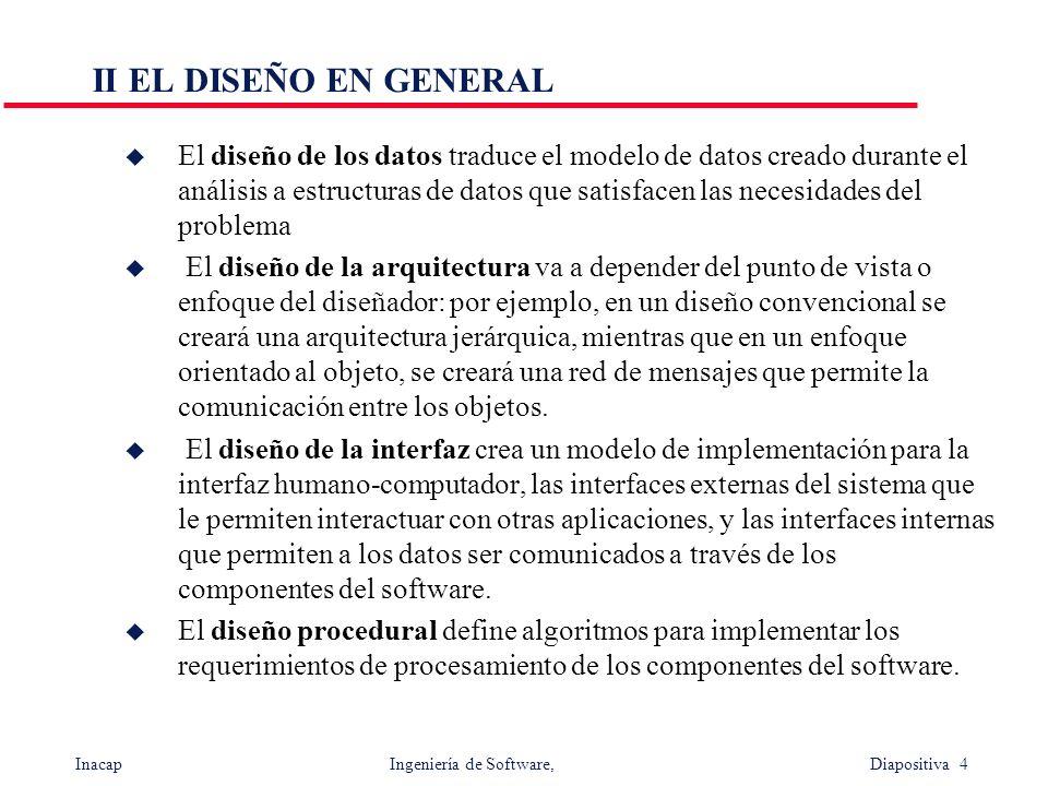Inacap Ingeniería de Software, Diapositiva 4 II EL DISEÑO EN GENERAL u El diseño de los datos traduce el modelo de datos creado durante el análisis a