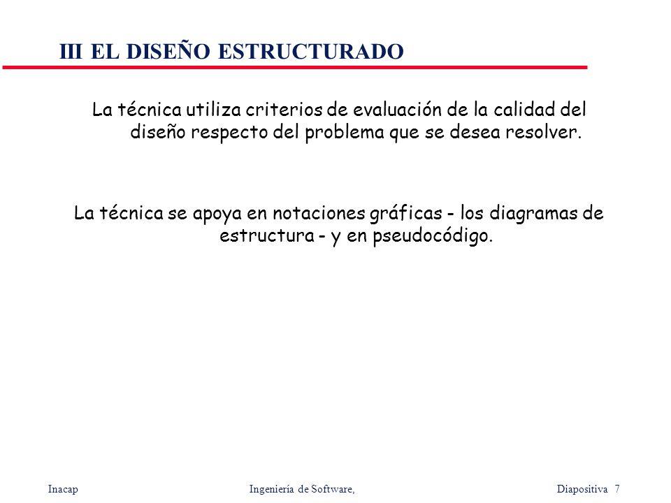 Inacap Ingeniería de Software, Diapositiva 7 III EL DISEÑO ESTRUCTURADO La técnica utiliza criterios de evaluación de la calidad del diseño respecto d
