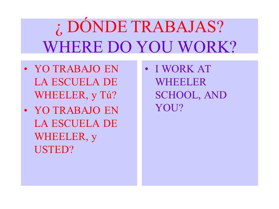 ¿ DÓNDE TRABAJAS? WHERE DO YOU WORK? YO TRABAJO EN LA ESCUELA DE WHEELER, y Tú? YO TRABAJO EN LA ESCUELA DE WHEELER, y USTED? I WORK AT WHEELER SCHOOL
