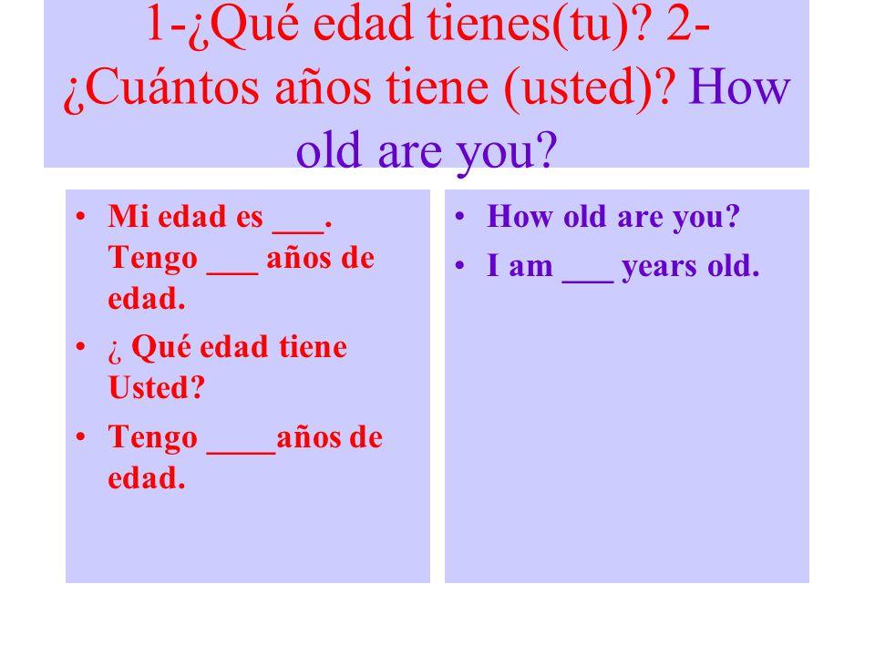 1-¿Qué edad tienes(tu)? 2- ¿Cuántos años tiene (usted)? How old are you? Mi edad es ___. Tengo ___ años de edad. ¿ Qué edad tiene Usted? Tengo ____año