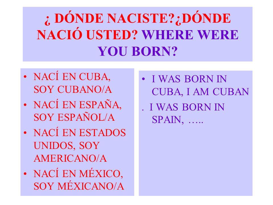 ¿ DÓNDE NACISTE?¿DÓNDE NACIÓ USTED? WHERE WERE YOU BORN? NACÍ EN CUBA, SOY CUBANO/A NACÍ EN ESPAÑA, SOY ESPAÑOL/A NACÍ EN ESTADOS UNIDOS, SOY AMERICAN