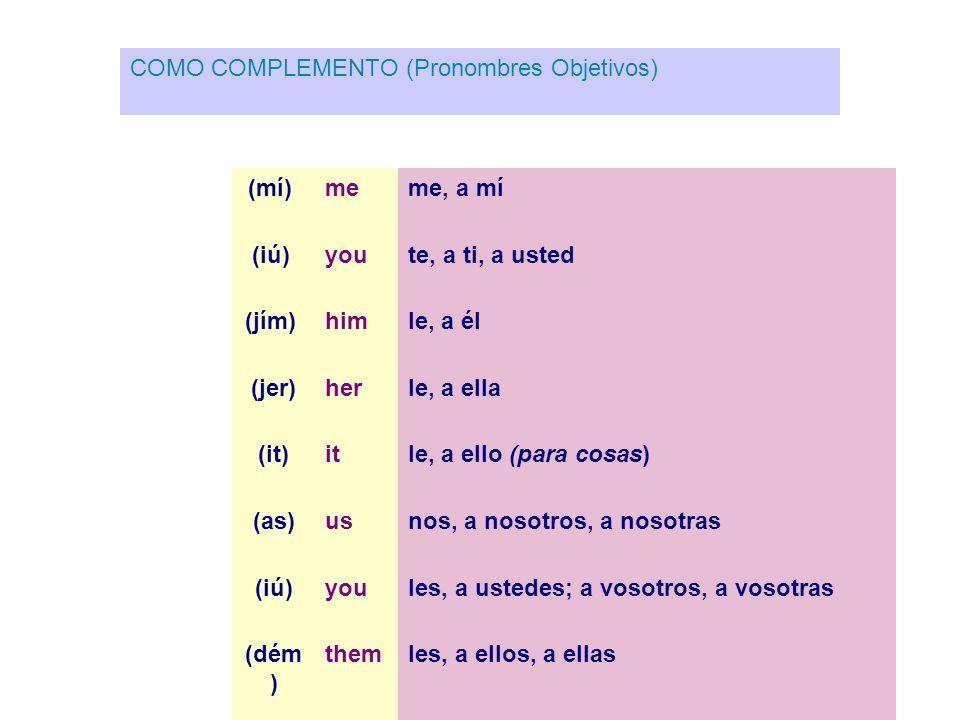 COMO COMPLEMENTO (Pronombres Objetivos) (mí) me me, a mí (iú) you te, a ti, a usted (jím) him le, a él (jer)herle, a ella (it)itle, a ello (para cosas