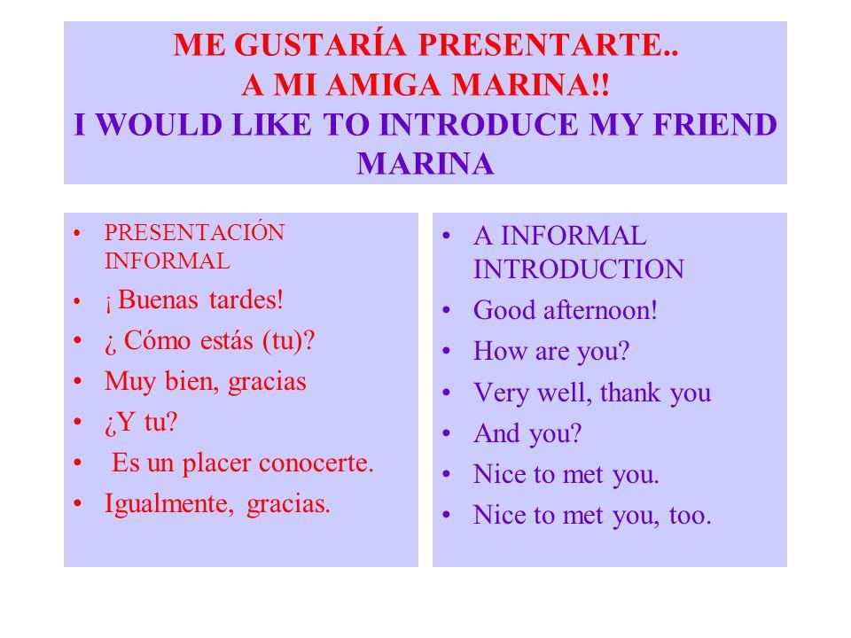 ME GUSTARÍA PRESENTARTE.. A MI AMIGA MARINA!! I WOULD LIKE TO INTRODUCE MY FRIEND MARINA PRESENTACIÓN INFORMAL ¡ Buenas tardes! ¿ Cómo estás (tu)? Muy