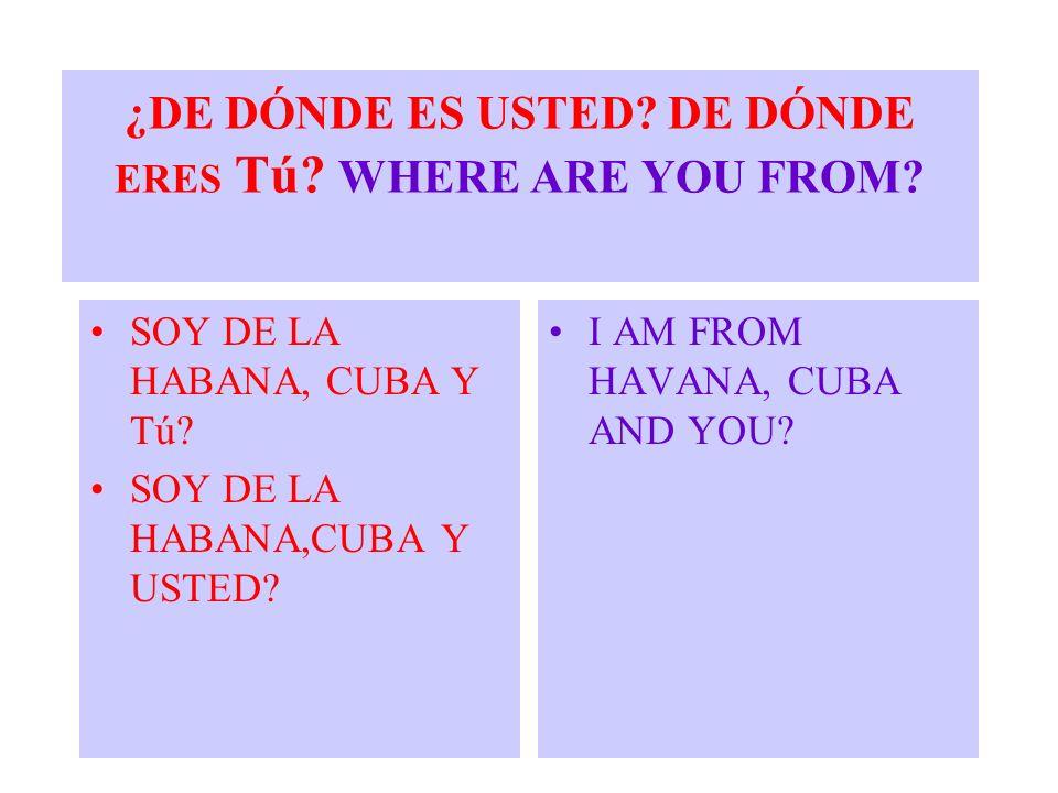 ¿DE DÓNDE ES USTED? DE DÓNDE ERES Tú? WHERE ARE YOU FROM? SOY DE LA HABANA, CUBA Y Tú? SOY DE LA HABANA,CUBA Y USTED? I AM FROM HAVANA, CUBA AND YOU?