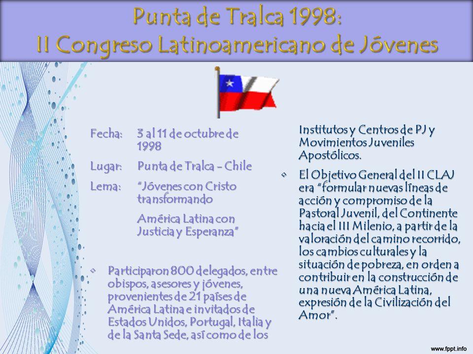 Fecha:3 al 11 de octubre de 1998 Lugar:Punta de Tralca - Chile Lema:Jóvenes con Cristo transformando América Latina con Justicia y Esperanza Participa