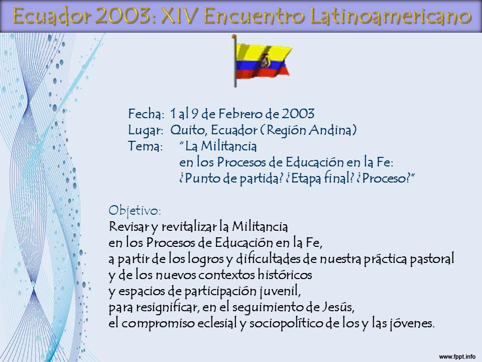 Fecha: 1 al 9 de Febrero de 2003 Lugar: Quito, Ecuador (Región Andina) Tema: La Militancia en los Procesos de Educación en la Fe: ¿Punto de partida? ¿