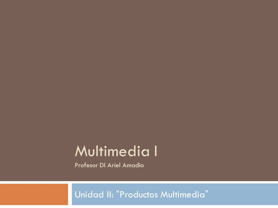 Multimedia I Profesor DI Ariel Amadío Unidad II: Productos Multimedia