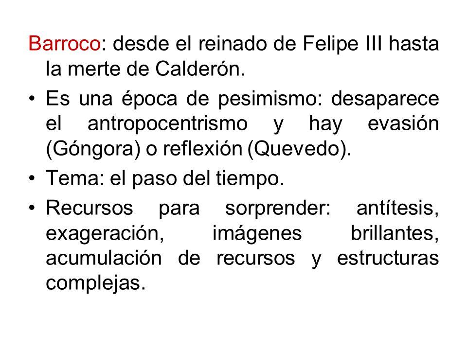 Barroco: desde el reinado de Felipe III hasta la merte de Calderón. Es una época de pesimismo: desaparece el antropocentrismo y hay evasión (Góngora)