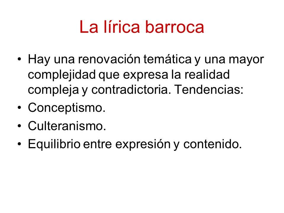 La lírica barroca Hay una renovación temática y una mayor complejidad que expresa la realidad compleja y contradictoria. Tendencias: Conceptismo. Cult