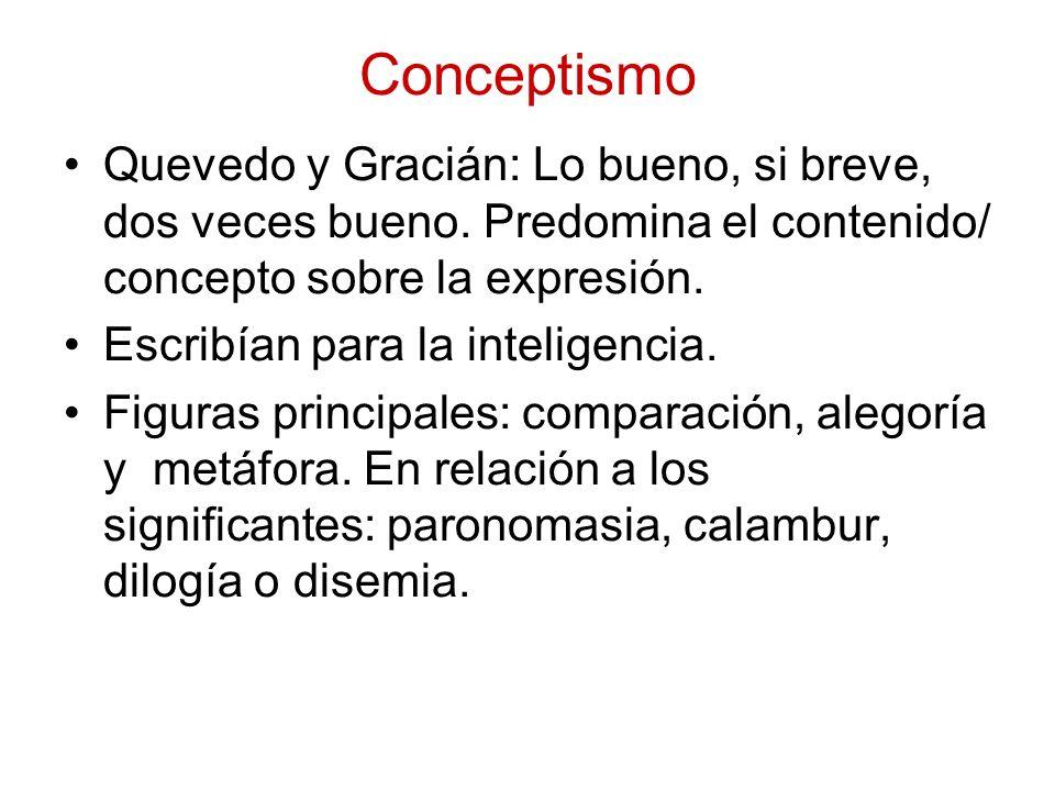 Conceptismo Quevedo y Gracián: Lo bueno, si breve, dos veces bueno. Predomina el contenido/ concepto sobre la expresión. Escribían para la inteligenci