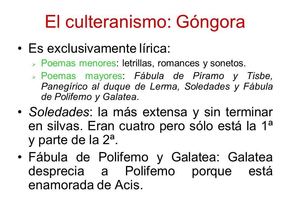 El culteranismo: Góngora Es exclusivamente lírica: Poemas menores: letrillas, romances y sonetos. Poemas mayores: Fábula de Píramo y Tisbe, Panegírico
