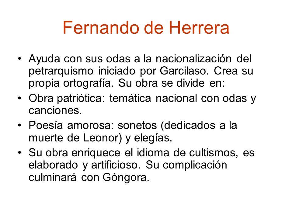 Fernando de Herrera Ayuda con sus odas a la nacionalización del petrarquismo iniciado por Garcilaso. Crea su propia ortografía. Su obra se divide en: