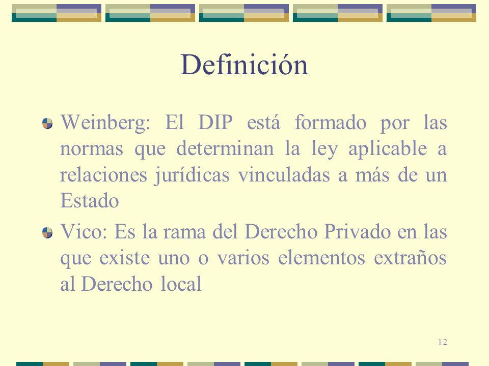 12 Definición Weinberg: El DIP está formado por las normas que determinan la ley aplicable a relaciones jurídicas vinculadas a más de un Estado Vico: