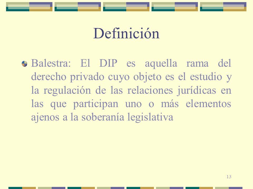 13 Definición Balestra: El DIP es aquella rama del derecho privado cuyo objeto es el estudio y la regulación de las relaciones jurídicas en las que pa
