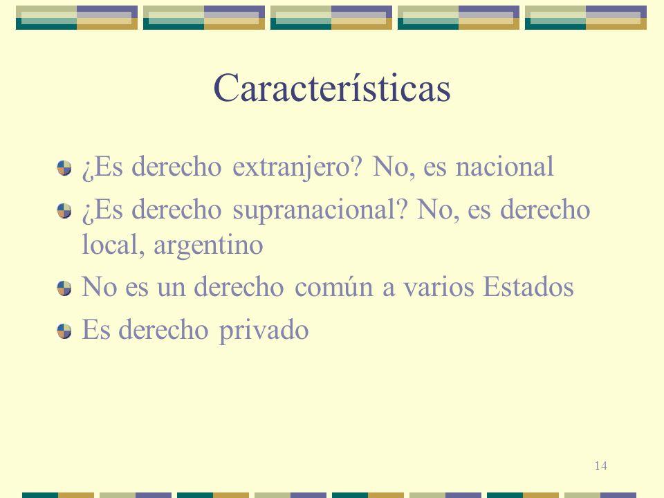 14 Características ¿Es derecho extranjero? No, es nacional ¿Es derecho supranacional? No, es derecho local, argentino No es un derecho común a varios