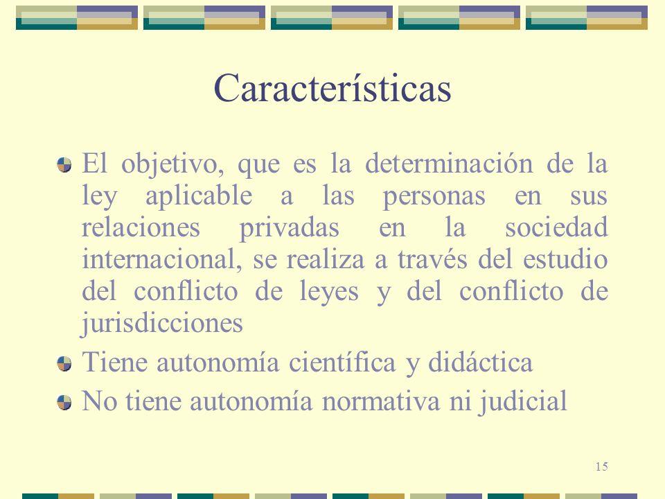 15 Características El objetivo, que es la determinación de la ley aplicable a las personas en sus relaciones privadas en la sociedad internacional, se
