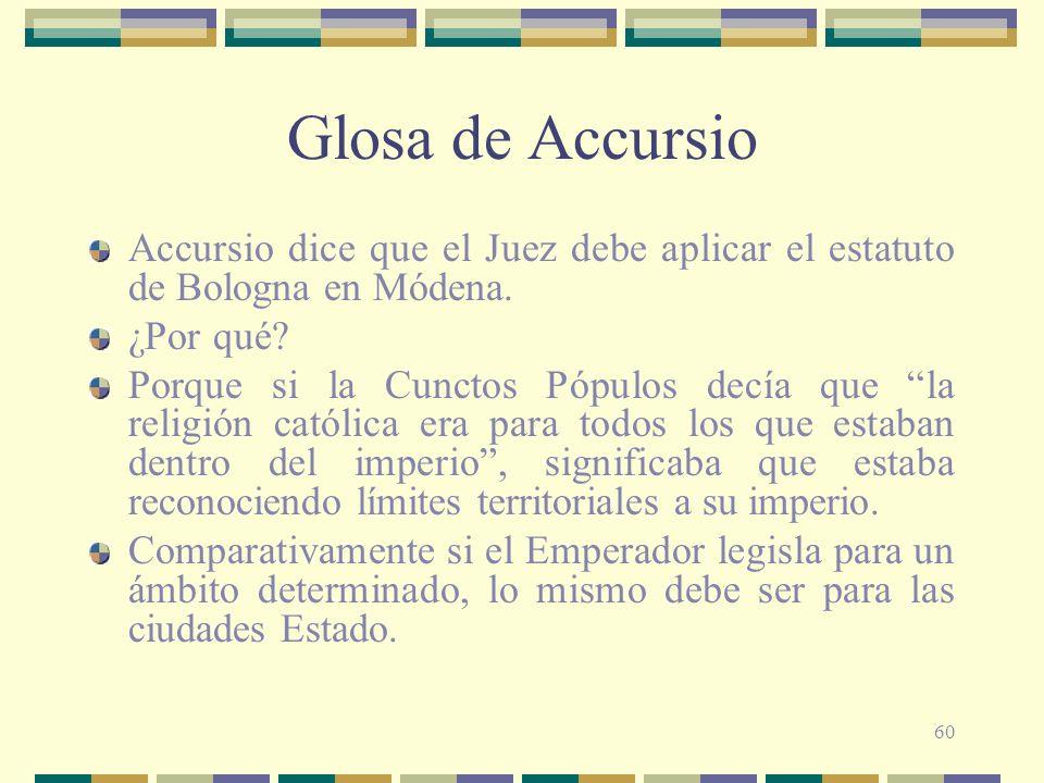 60 Glosa de Accursio Accursio dice que el Juez debe aplicar el estatuto de Bologna en Módena. ¿Por qué? Porque si la Cunctos Pópulos decía que la reli