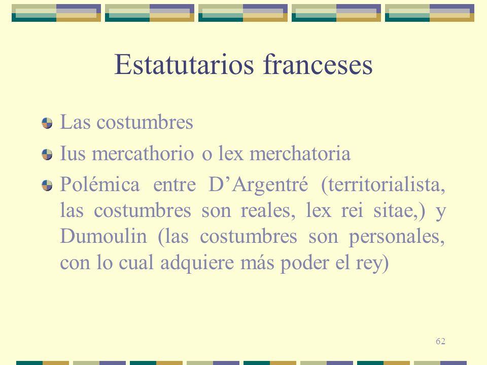 62 Estatutarios franceses Las costumbres Ius mercathorio o lex merchatoria Polémica entre DArgentré (territorialista, las costumbres son reales, lex r