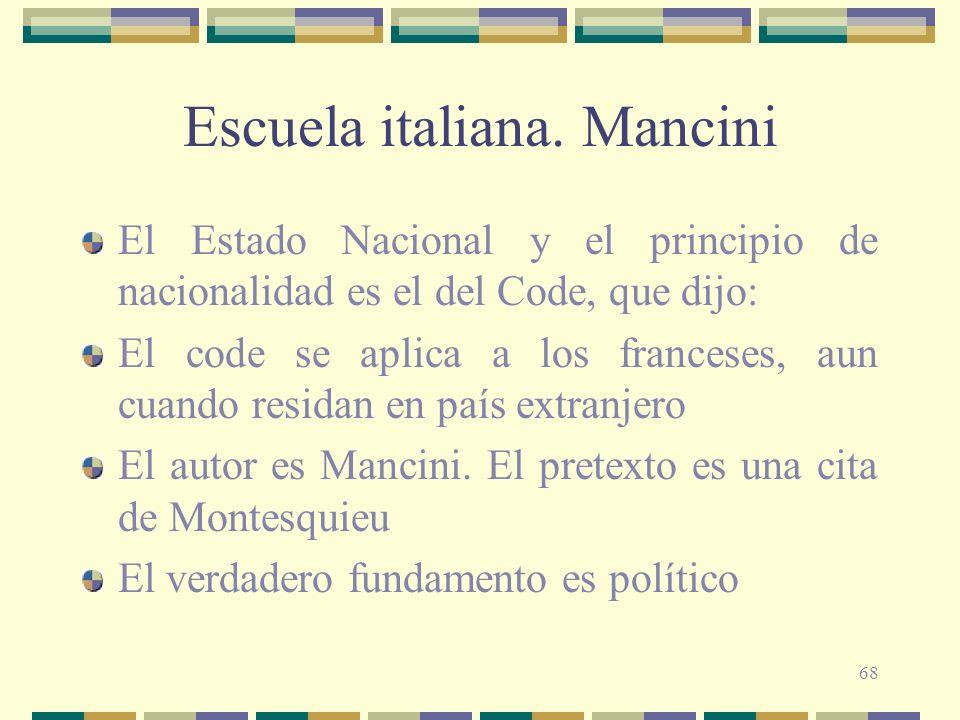 68 Escuela italiana. Mancini El Estado Nacional y el principio de nacionalidad es el del Code, que dijo: El code se aplica a los franceses, aun cuando