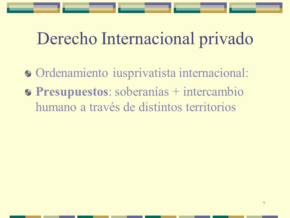 7 Derecho Internacional privado Ordenamiento iusprivatista internacional: Presupuestos: soberanías + intercambio humano a través de distintos territor