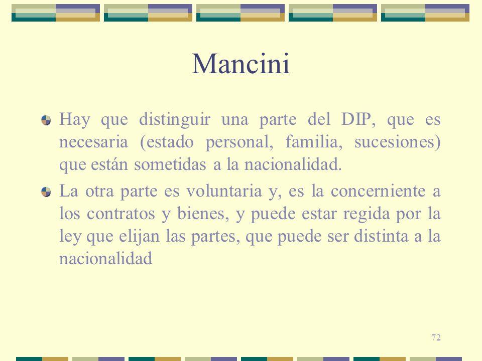 72 Mancini Hay que distinguir una parte del DIP, que es necesaria (estado personal, familia, sucesiones) que están sometidas a la nacionalidad. La otr